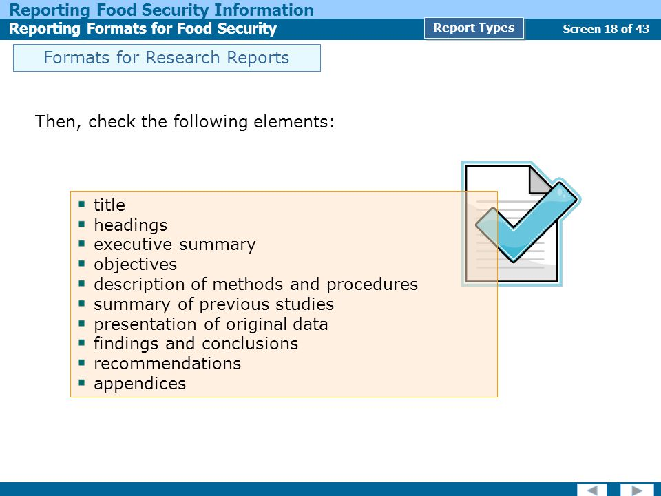 Screen 18 of 43 Reporting Food Security Information Reporting Formats for Food Security Report Types Formats for Research Reports Then, check the following elements: title headings executive summary objectives description of methods and procedures summary of previous studies presentation of original data findings and conclusions recommendations appendices