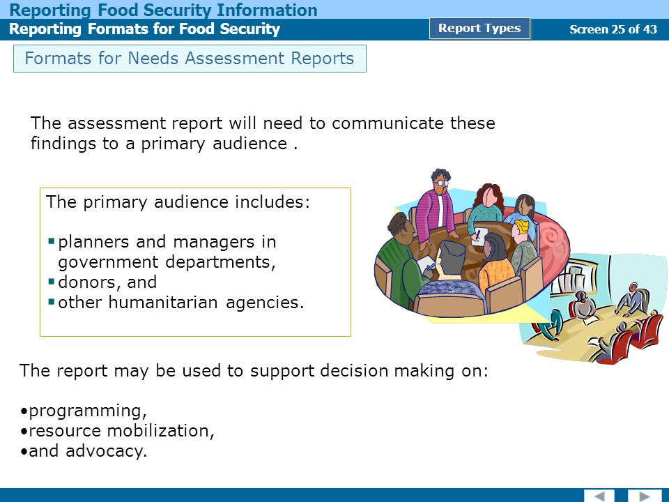 Screen 25 of 43 Reporting Food Security Information Reporting Formats for Food Security Report Types Formats for Needs Assessment Reports The primary audience includes: planners and managers in government departments, donors, and other humanitarian agencies.
