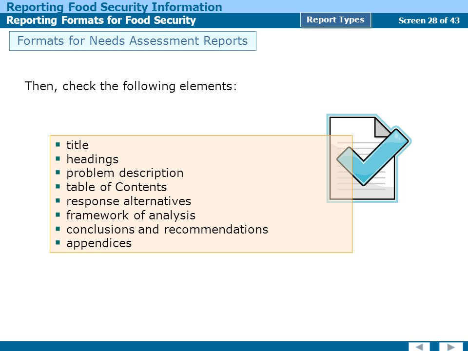 Screen 28 of 43 Reporting Food Security Information Reporting Formats for Food Security Report Types Formats for Needs Assessment Reports Then, check the following elements: title headings problem description table of Contents response alternatives framework of analysis conclusions and recommendations appendices