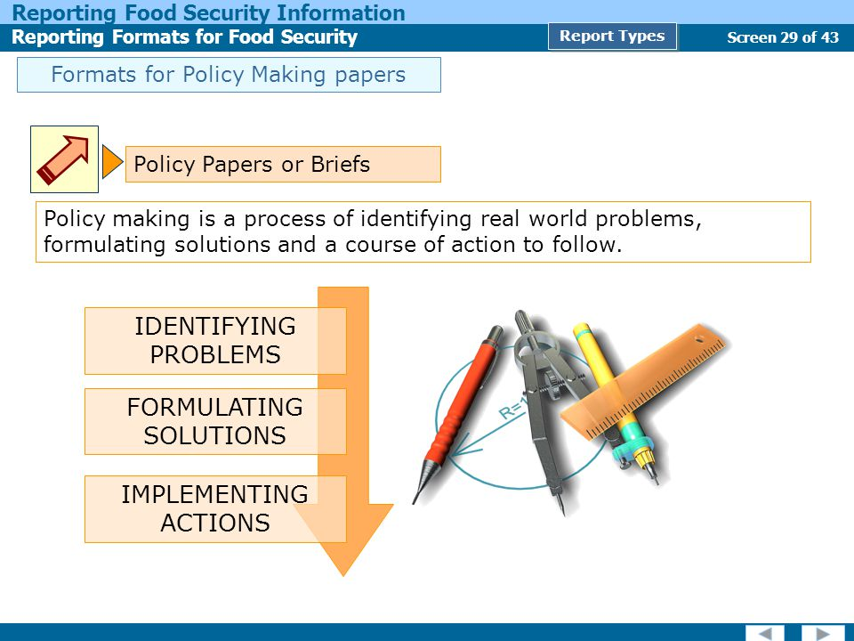 Screen 29 of 43 Reporting Food Security Information Reporting Formats for Food Security Report Types Formats for Policy Making papers Policy Papers or Briefs Policy making is a process of identifying real world problems, formulating solutions and a course of action to follow.