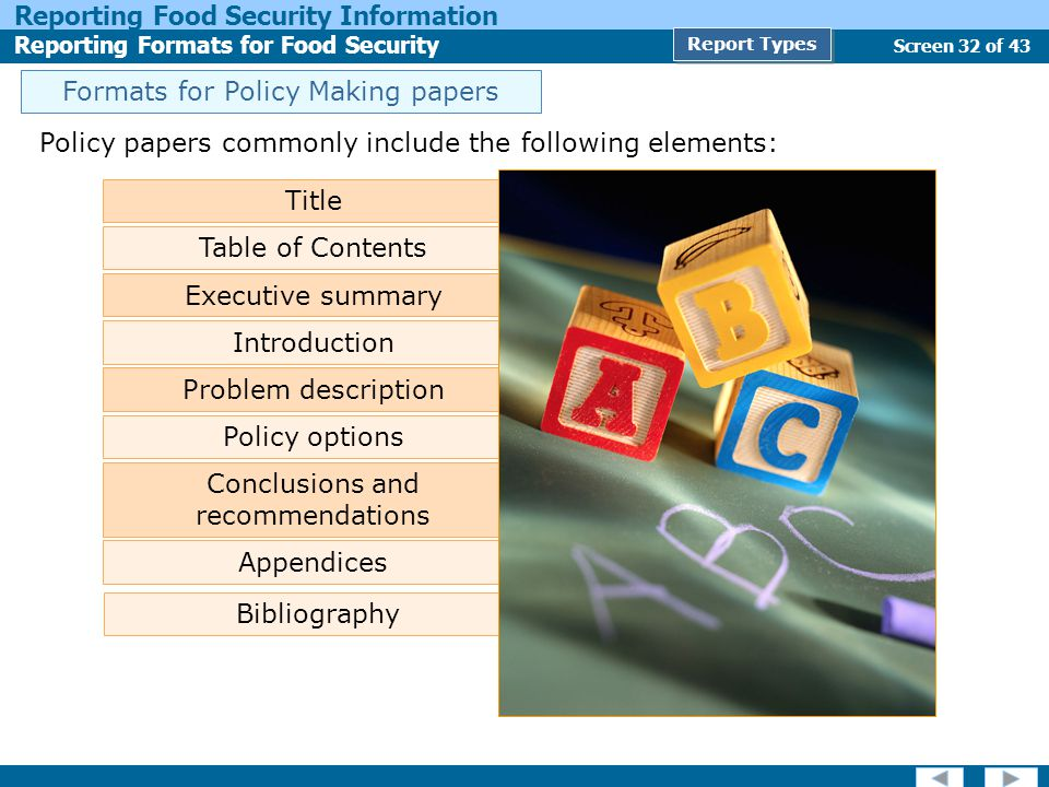 Screen 32 of 43 Reporting Food Security Information Reporting Formats for Food Security Report Types Policy papers commonly include the following elements: Title Table of Contents Executive summary Problem description Policy options Conclusions and recommendations Appendices Bibliography Introduction Formats for Policy Making papers