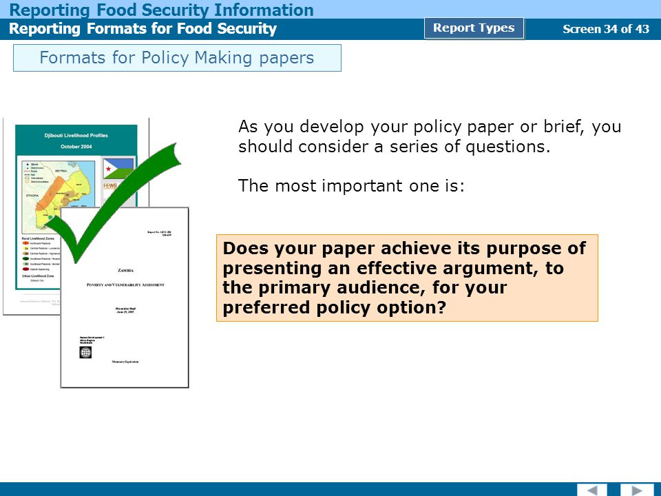 Screen 34 of 43 Reporting Food Security Information Reporting Formats for Food Security Report Types As you develop your policy paper or brief, you should consider a series of questions.