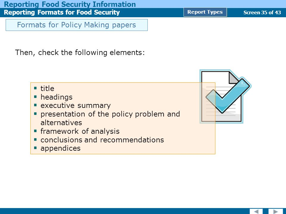 Screen 35 of 43 Reporting Food Security Information Reporting Formats for Food Security Report Types Then, check the following elements: title headings executive summary presentation of the policy problem and alternatives framework of analysis conclusions and recommendations appendices Formats for Policy Making papers