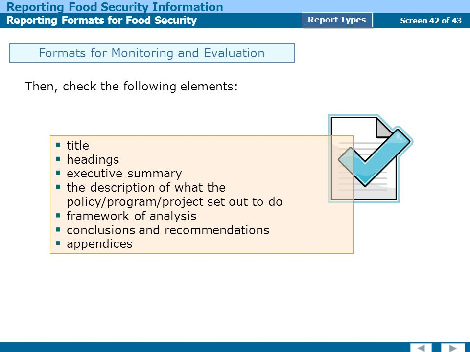 Screen 42 of 43 Reporting Food Security Information Reporting Formats for Food Security Report Types Formats for Monitoring and Evaluation Then, check the following elements: title headings executive summary the description of what the policy/program/project set out to do framework of analysis conclusions and recommendations appendices