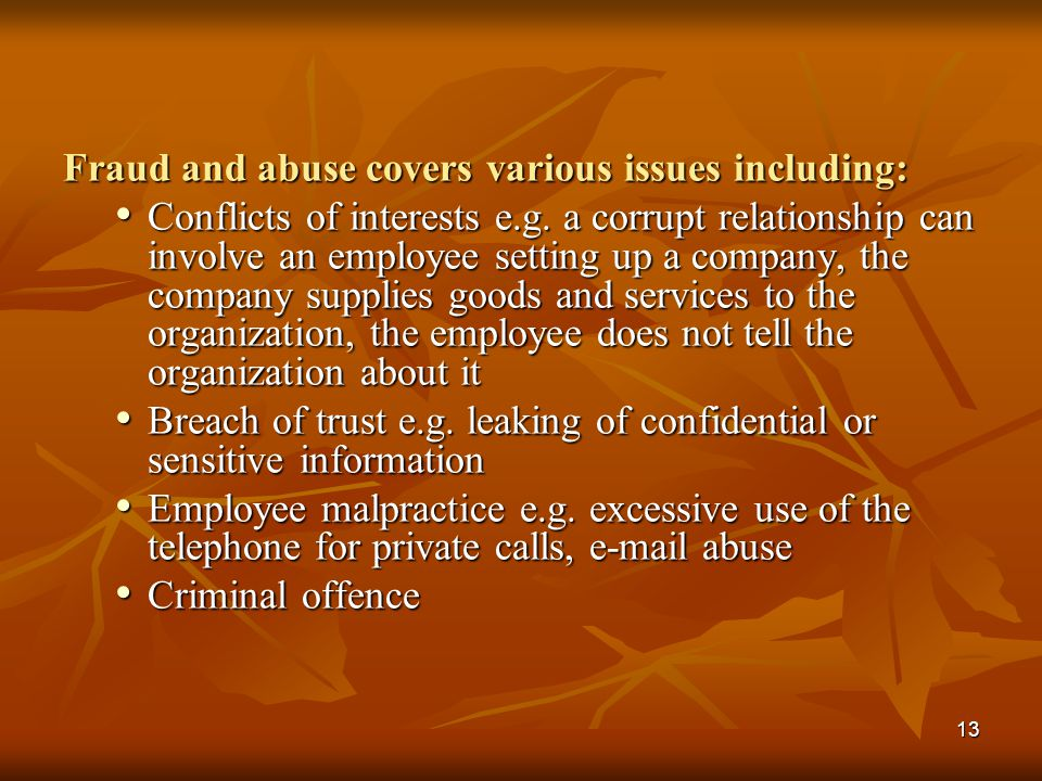 13 Fraud and abuse covers various issues including: Conflicts of interests e.g. a corrupt relationship can involve an employee setting up a company, t