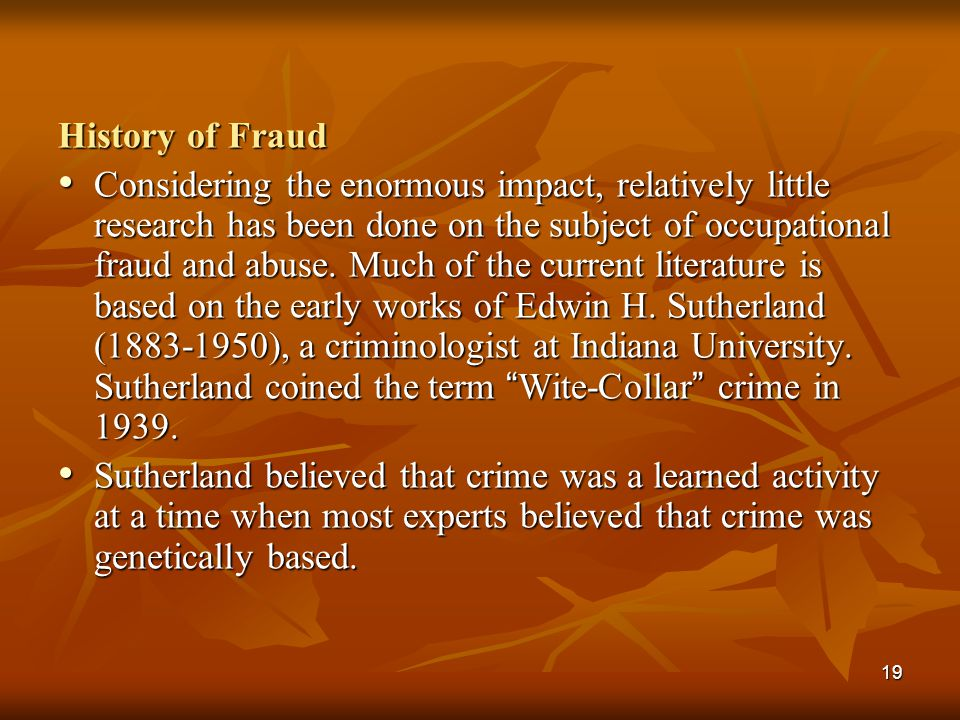 19 History of Fraud Considering the enormous impact, relatively little research has been done on the subject of occupational fraud and abuse. Much of