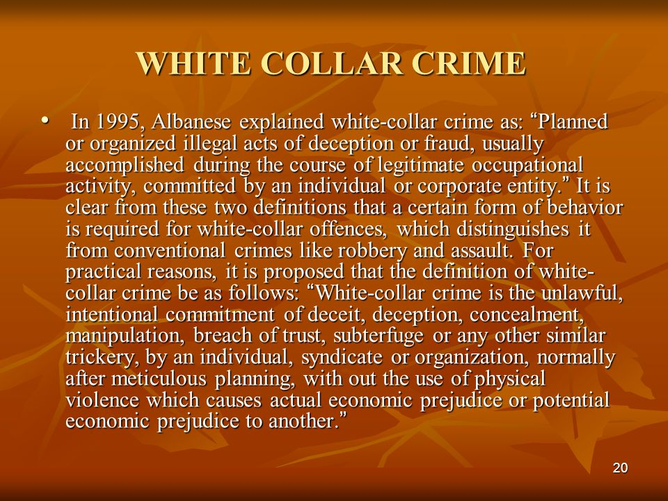 "20 WHITE COLLAR CRIME In 1995, Albanese explained white-collar crime as: "" Planned or organized illegal acts of deception or fraud, usually accomplish"