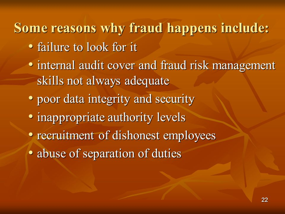 22 Some reasons why fraud happens include: failure to look for it failure to look for it internal audit cover and fraud risk management skills not alw
