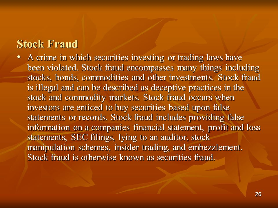 26 Stock Fraud A crime in which securities investing or trading laws have been violated. Stock fraud encompasses many things including stocks, bonds,