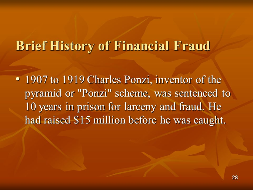 28 Brief History of Financial Fraud 1907 to 1919 Charles Ponzi, inventor of the pyramid or