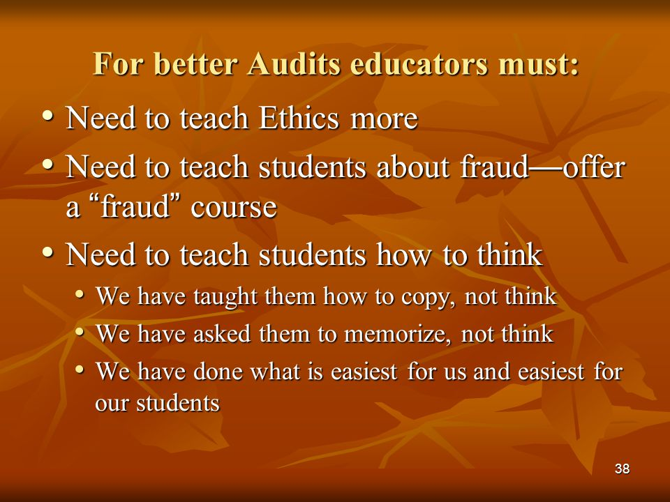 "38 For better Audits educators must: Need to teach Ethics more Need to teach Ethics more Need to teach students about fraud — offer a "" fraud "" course"
