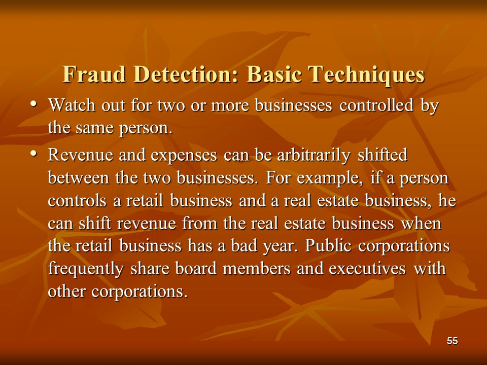 55 Fraud Detection: Basic Techniques Watch out for two or more businesses controlled by the same person. Watch out for two or more businesses controll