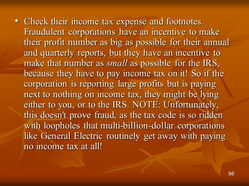56 Check their income tax expense and footnotes. Fraudulent corporations have an incentive to make their profit number as big as possible for their an