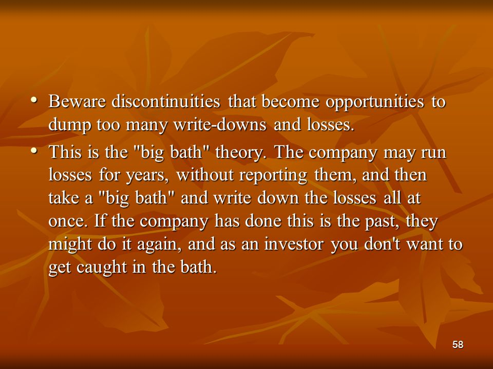 58 Beware discontinuities that become opportunities to dump too many write-downs and losses. Beware discontinuities that become opportunities to dump