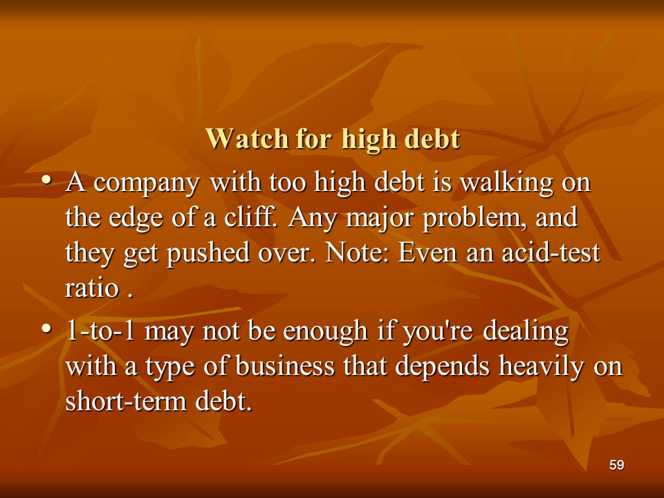 59 Watch for high debt A company with too high debt is walking on the edge of a cliff. Any major problem, and they get pushed over. Note: Even an acid