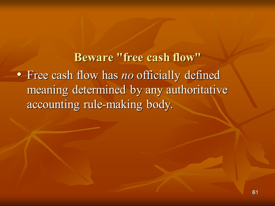 61 Beware free cash flow Free cash flow has no officially defined meaning determined by any authoritative accounting rule-making body.