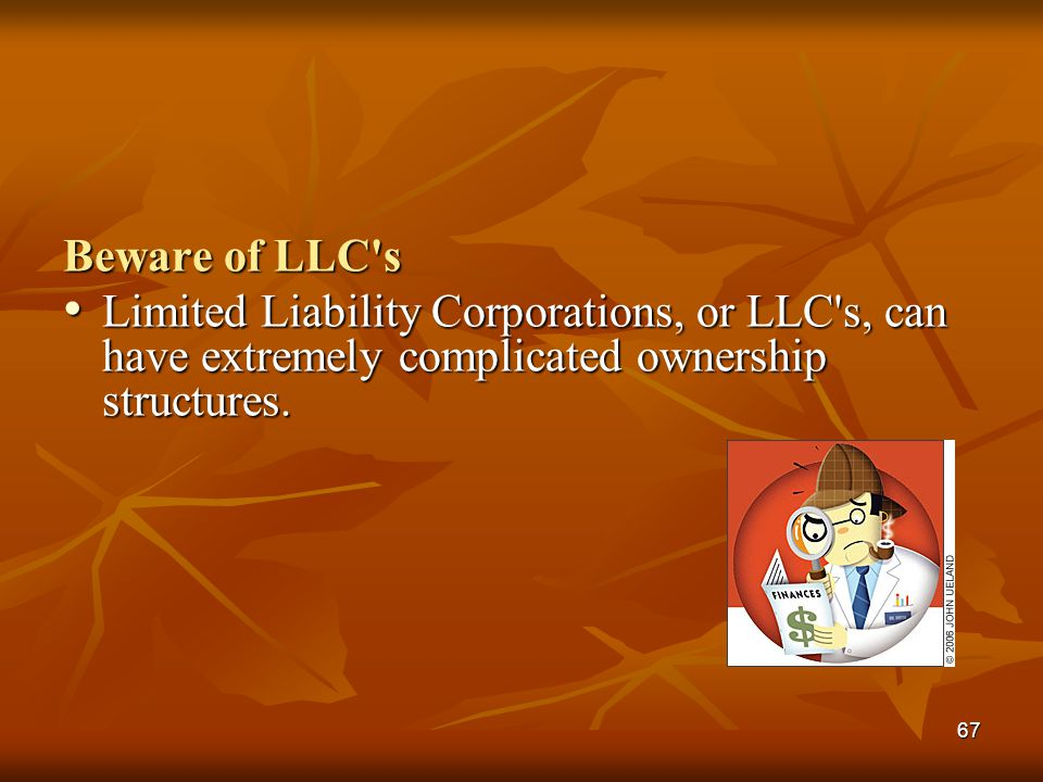 67 Beware of LLC's Limited Liability Corporations, or LLC's, can have extremely complicated ownership structures. Limited Liability Corporations, or L