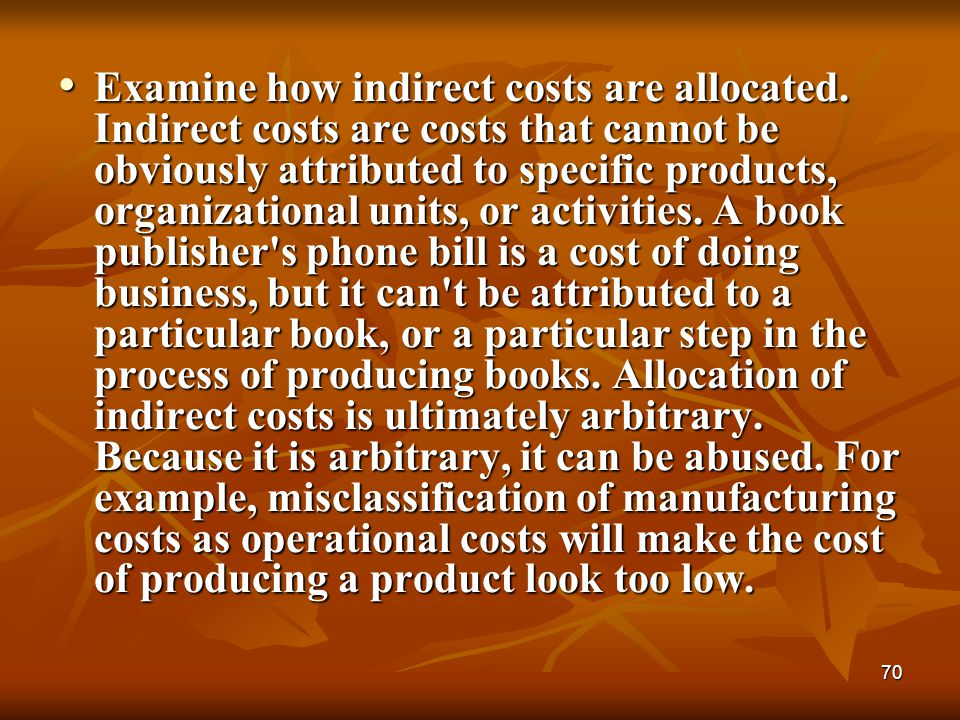 70 Examine how indirect costs are allocated. Indirect costs are costs that cannot be obviously attributed to specific products, organizational units,