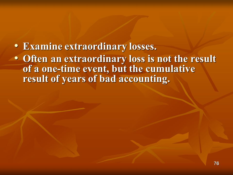 76 Examine extraordinary losses. Examine extraordinary losses. Often an extraordinary loss is not the result of a one-time event, but the cumulative r