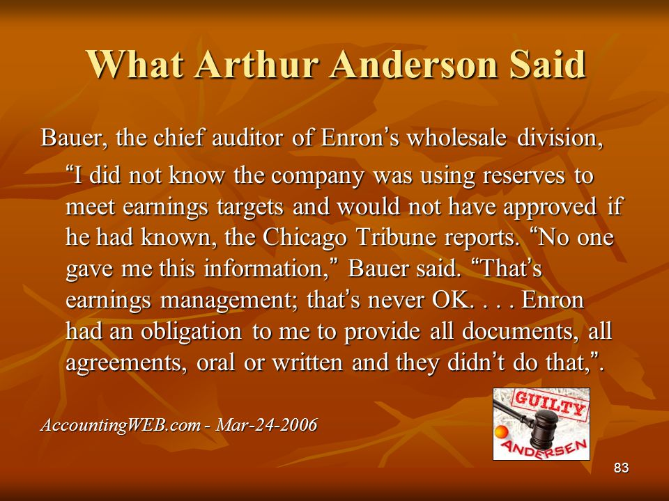 "83 What Arthur Anderson Said Bauer, the chief auditor of Enron ' s wholesale division, "" I did not know the company was using reserves to meet earning"