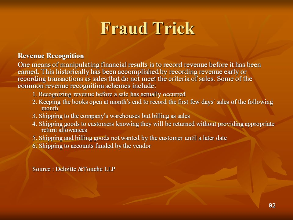 92 Fraud Trick Revenue Recognition One means of manipulating financial results is to record revenue before it has been earned. This historically has b