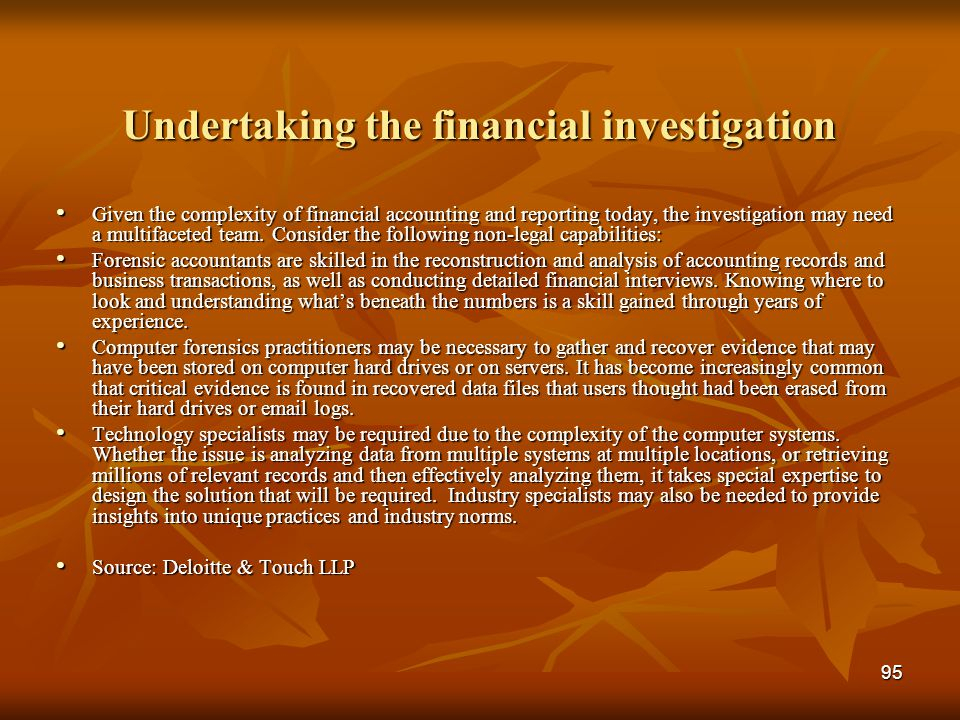 95 Undertaking the financial investigation Given the complexity of financial accounting and reporting today, the investigation may need a multifaceted