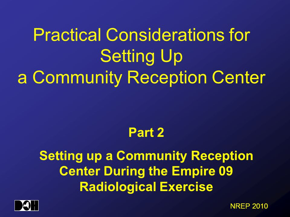 NREP 2010 Practical Considerations for Setting Up a Community Reception Center Part 2 Setting up a Community Reception Center During the Empire 09 Radiological Exercise