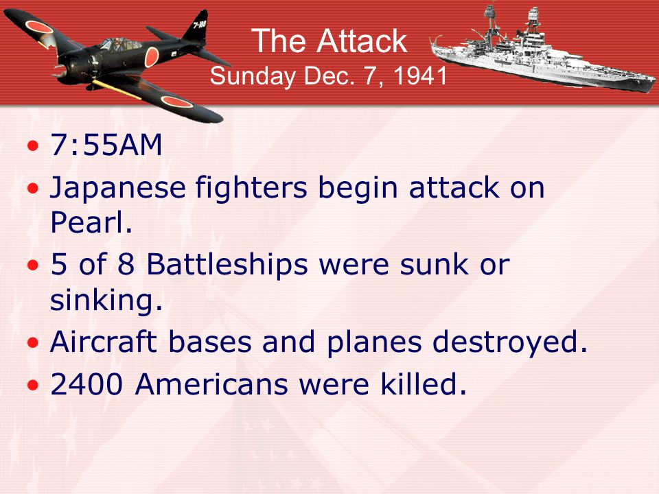 The Attack Sunday Dec. 7, 1941 7:55AM Japanese fighters begin attack on Pearl.