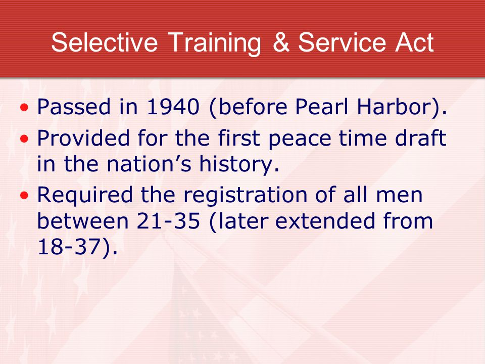 Selective Training & Service Act Passed in 1940 (before Pearl Harbor).