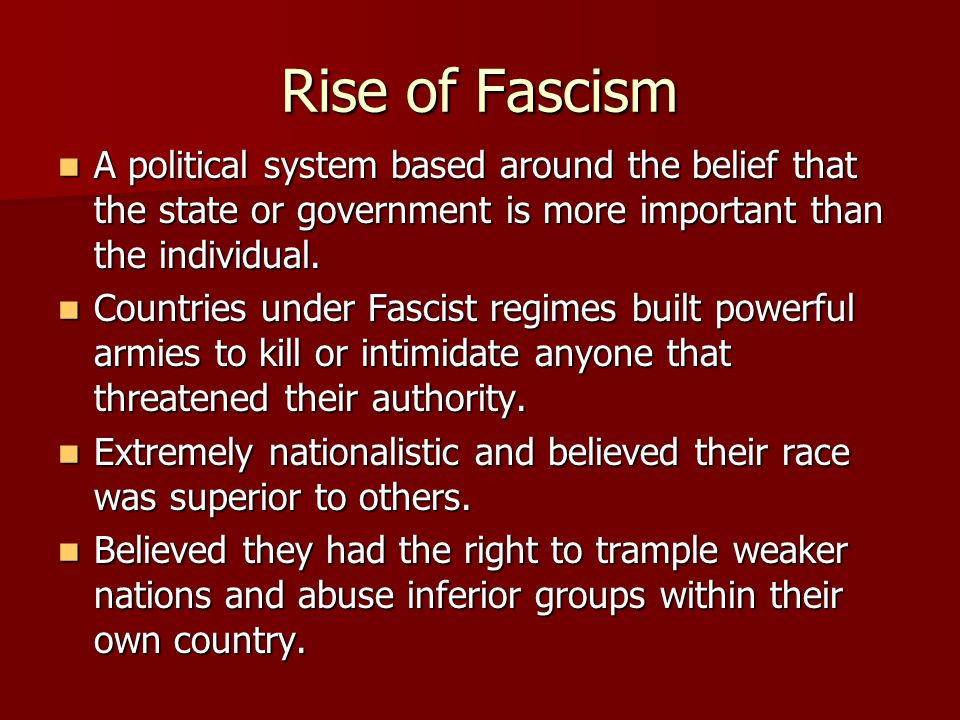 Rise of Fascism A political system based around the belief that the state or government is more important than the individual.