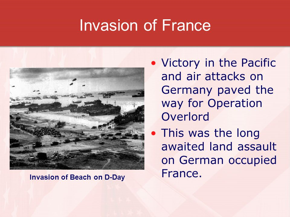 Invasion of France Victory in the Pacific and air attacks on Germany paved the way for Operation Overlord This was the long awaited land assault on German occupied France.