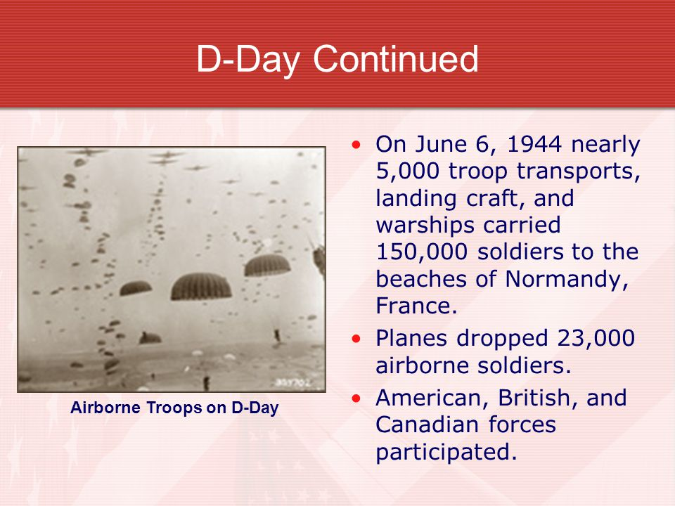 D-Day Continued On June 6, 1944 nearly 5,000 troop transports, landing craft, and warships carried 150,000 soldiers to the beaches of Normandy, France.