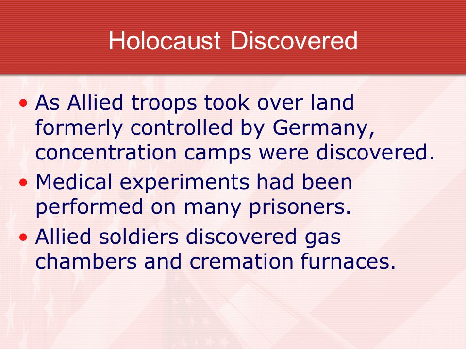 Holocaust Discovered As Allied troops took over land formerly controlled by Germany, concentration camps were discovered.