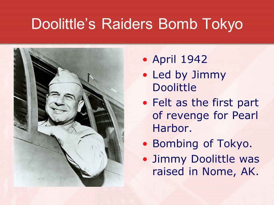 Doolittle's Raiders Bomb Tokyo April 1942 Led by Jimmy Doolittle Felt as the first part of revenge for Pearl Harbor.