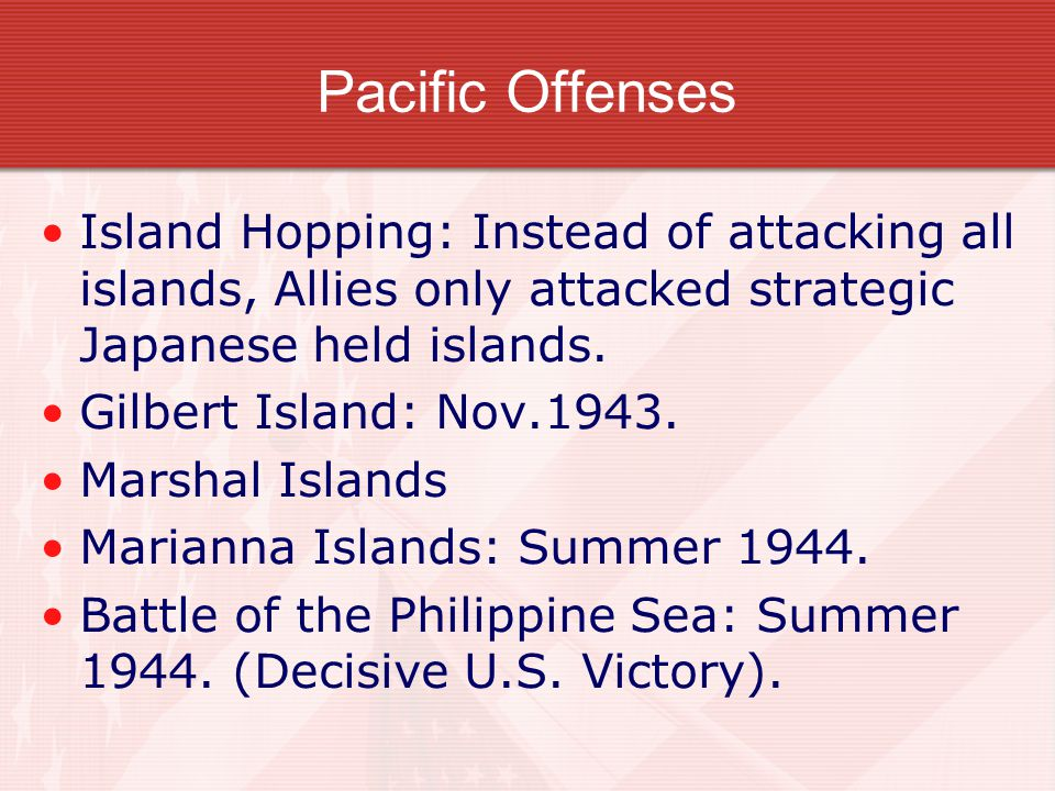 Pacific Offenses Island Hopping: Instead of attacking all islands, Allies only attacked strategic Japanese held islands.