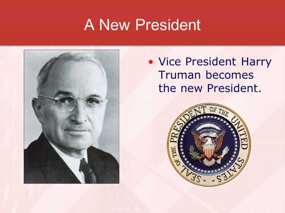 A New President Vice President Harry Truman becomes the new President.
