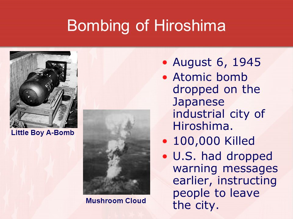 Bombing of Hiroshima August 6, 1945 Atomic bomb dropped on the Japanese industrial city of Hiroshima.