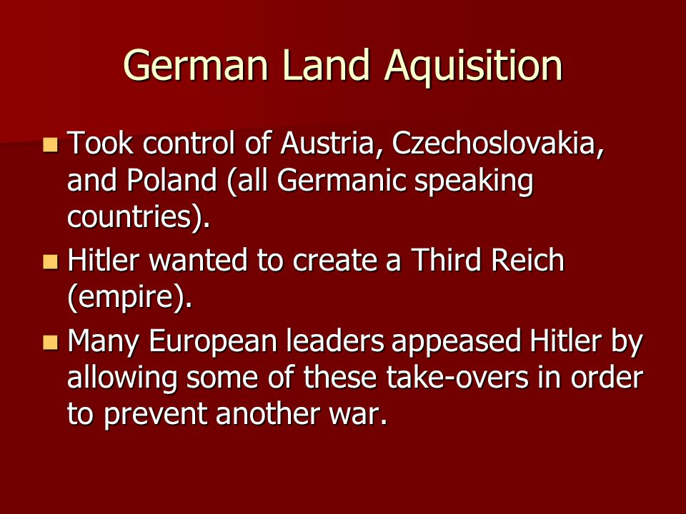 German Land Aquisition Took control of Austria, Czechoslovakia, and Poland (all Germanic speaking countries).