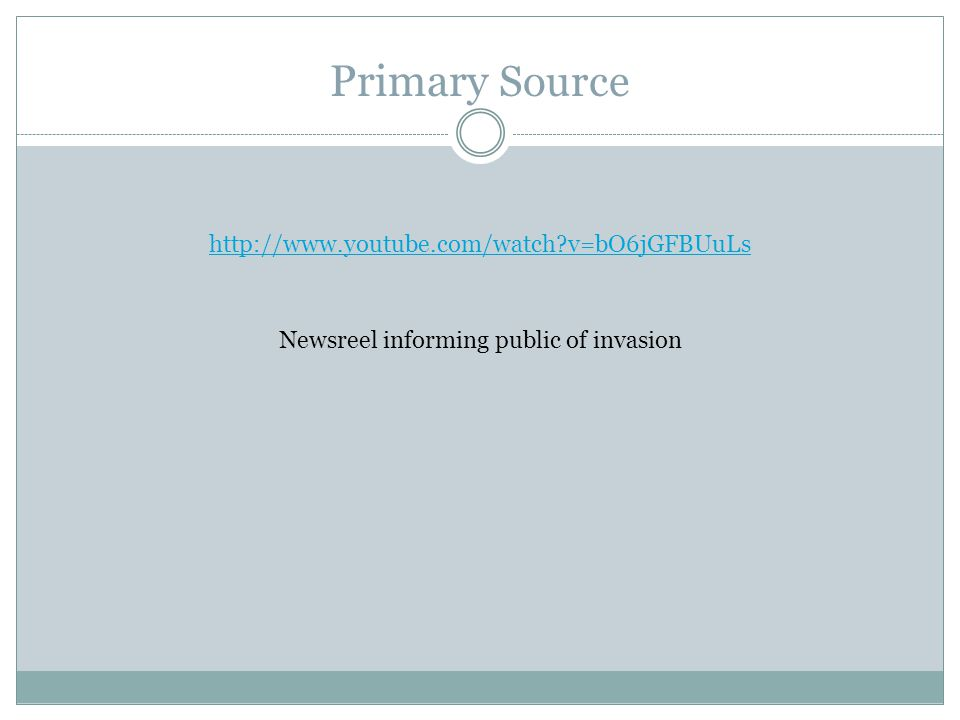 Primary Source http://www.youtube.com/watch v=bO6jGFBUuLs Newsreel informing public of invasion