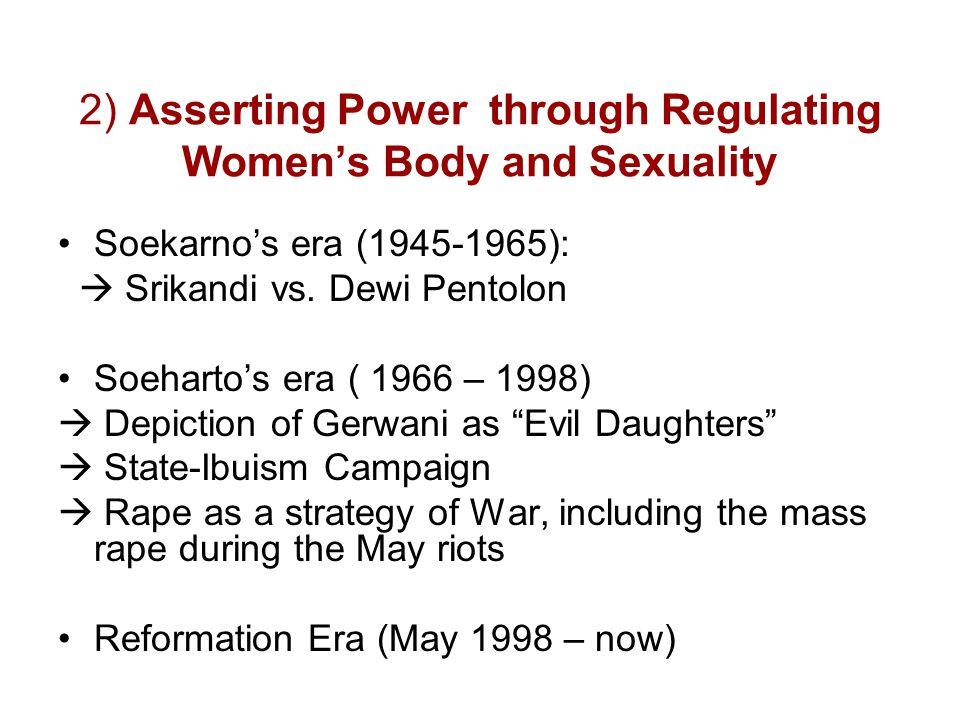 2) Asserting Power through Regulating Women's Body and Sexuality Soekarno's era (1945-1965):  Srikandi vs. Dewi Pentolon Soeharto's era ( 1966 – 1998