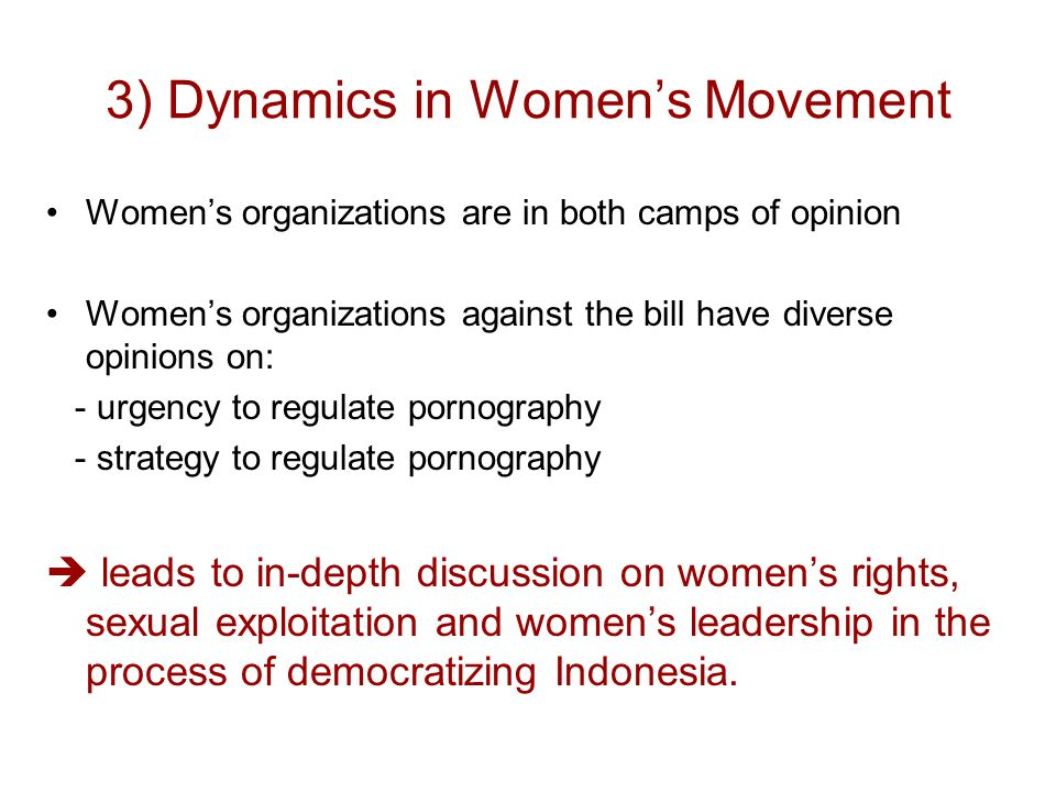 3) Dynamics in Women's Movement Women's organizations are in both camps of opinion Women's organizations against the bill have diverse opinions on: - urgency to regulate pornography - strategy to regulate pornography  leads to in-depth discussion on women's rights, sexual exploitation and women's leadership in the process of democratizing Indonesia.