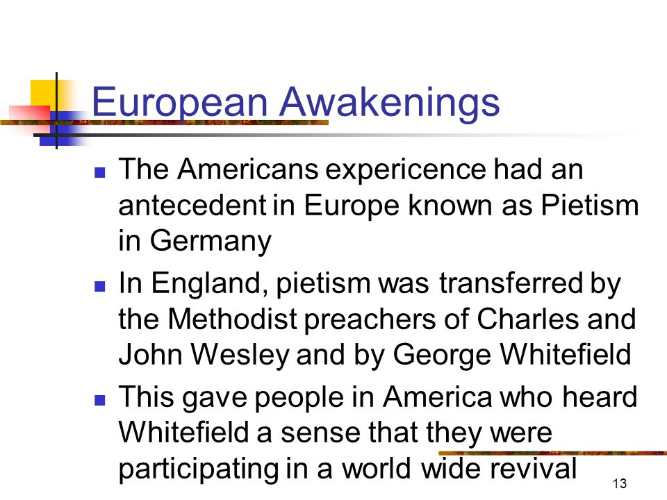 13 European Awakenings The Americans expericence had an antecedent in Europe known as Pietism in Germany In England, pietism was transferred by the Methodist preachers of Charles and John Wesley and by George Whitefield This gave people in America who heard Whitefield a sense that they were participating in a world wide revival