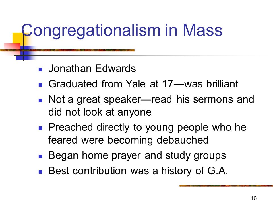 16 Congregationalism in Mass Jonathan Edwards Graduated from Yale at 17—was brilliant Not a great speaker—read his sermons and did not look at anyone Preached directly to young people who he feared were becoming debauched Began home prayer and study groups Best contribution was a history of G.A.