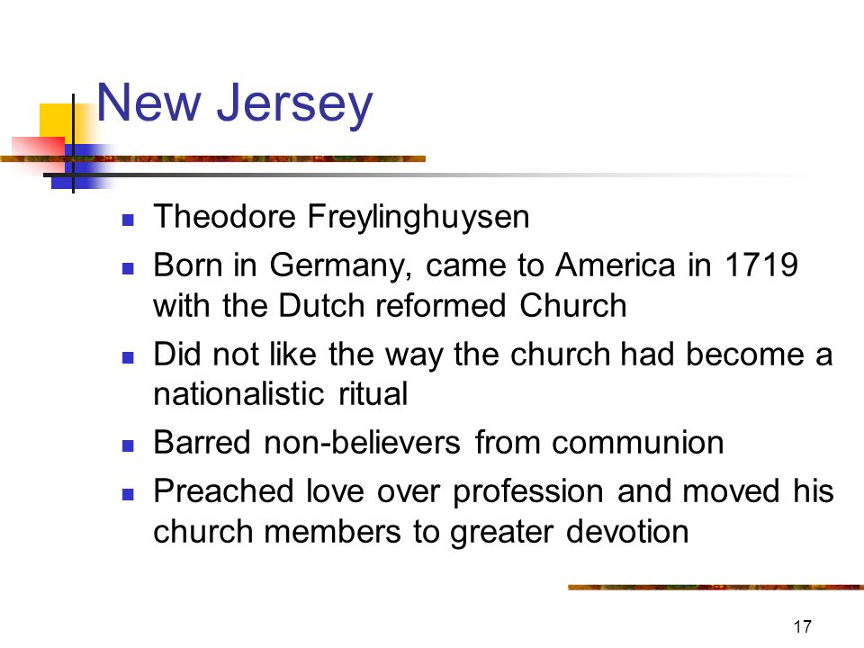 17 New Jersey Theodore Freylinghuysen Born in Germany, came to America in 1719 with the Dutch reformed Church Did not like the way the church had become a nationalistic ritual Barred non-believers from communion Preached love over profession and moved his church members to greater devotion