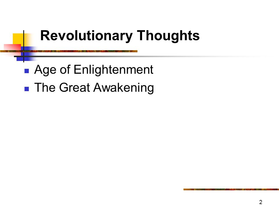 3 Revolutionary Thoughts Age of Enlightenment 1700-1800 Age of Reason Scientific, Philosophical & Political Revolution European in origin Scientific Revolution Sir Isaac Newton 1642-1727 noted origin of world explained by folklore, myths man did not apply reason, he was not enlightened sequence of study, reason, test, repeat SEQUENCE OF LOGIC