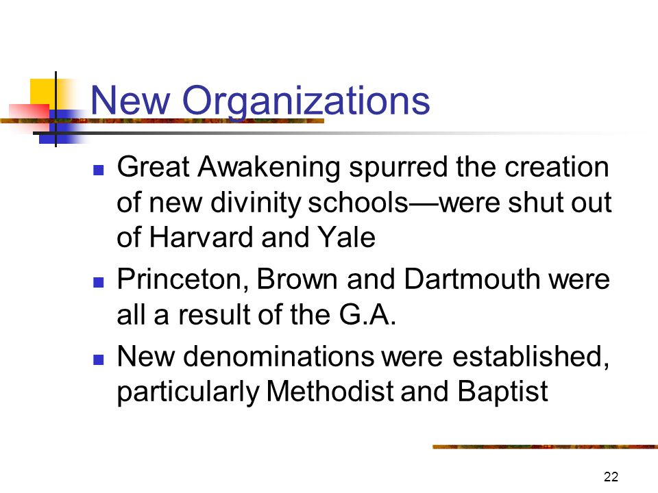 22 New Organizations Great Awakening spurred the creation of new divinity schools—were shut out of Harvard and Yale Princeton, Brown and Dartmouth were all a result of the G.A.
