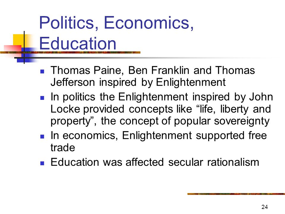 24 Politics, Economics, Education Thomas Paine, Ben Franklin and Thomas Jefferson inspired by Enlightenment In politics the Enlightenment inspired by John Locke provided concepts like life, liberty and property , the concept of popular sovereignty In economics, Enlightenment supported free trade Education was affected secular rationalism