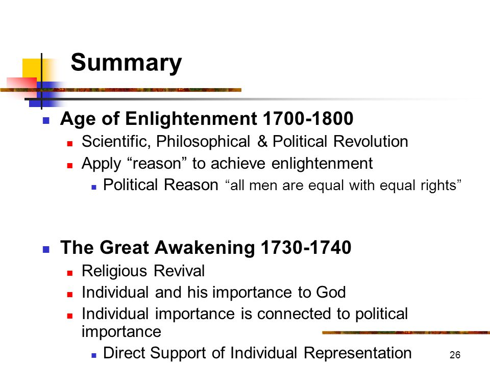 26 Summary Age of Enlightenment 1700-1800 Scientific, Philosophical & Political Revolution Apply reason to achieve enlightenment Political Reason all men are equal with equal rights The Great Awakening 1730-1740 Religious Revival Individual and his importance to God Individual importance is connected to political importance Direct Support of Individual Representation