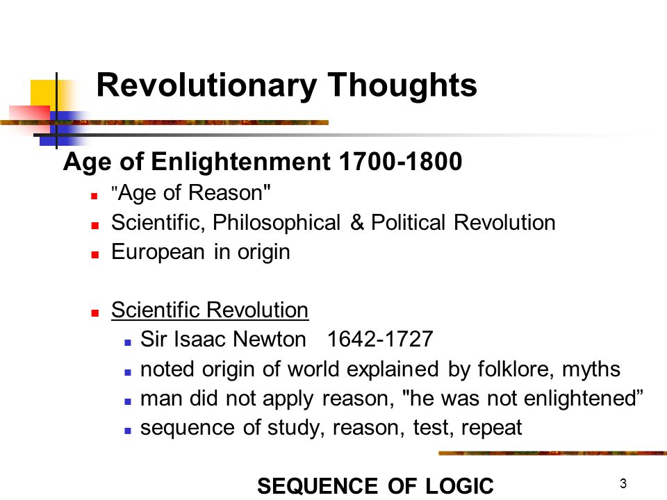 4 Revolutionary Thoughts Age of Enlightenment 1700-1800 Scientific Revolution Sir Isaac Newton 1642-1727 proposed laws of nature can t be changed LAW OF GRAVITY a matter of mass (density of material) proposes it is a mechanical world (physics) GOD IS A WATCHMAKER THEORY intermeshing gears Prime Mover - analogy of ball on hill what causes this.