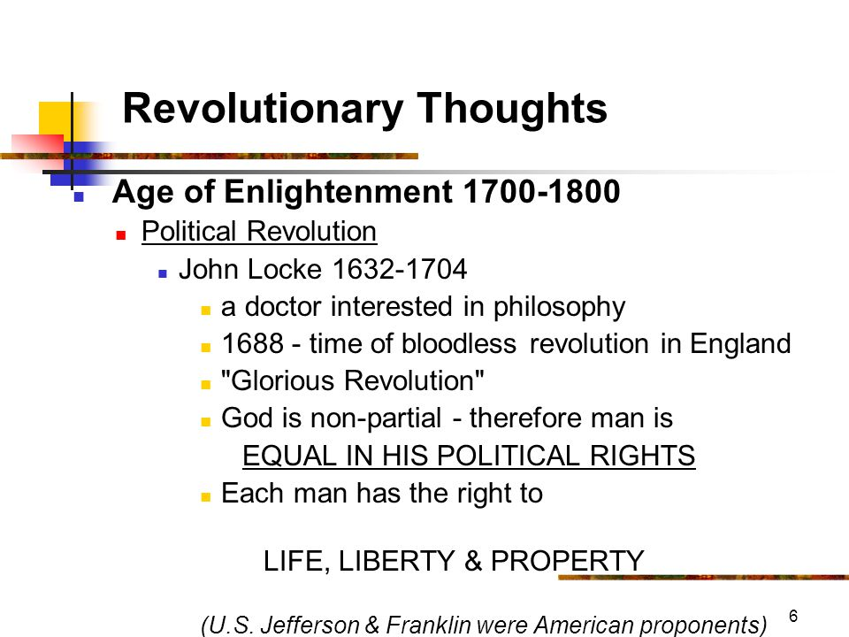 6 Revolutionary Thoughts Age of Enlightenment 1700-1800 Political Revolution John Locke 1632-1704 a doctor interested in philosophy 1688 - time of bloodless revolution in England Glorious Revolution God is non-partial - therefore man is EQUAL IN HIS POLITICAL RIGHTS Each man has the right to LIFE, LIBERTY & PROPERTY (U.S.